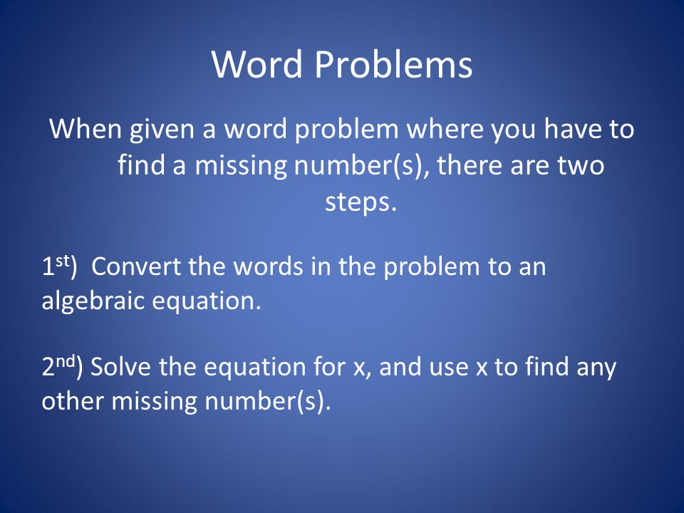 Word Problems When given a word problem where you have to find a missing number(s), there are two steps.