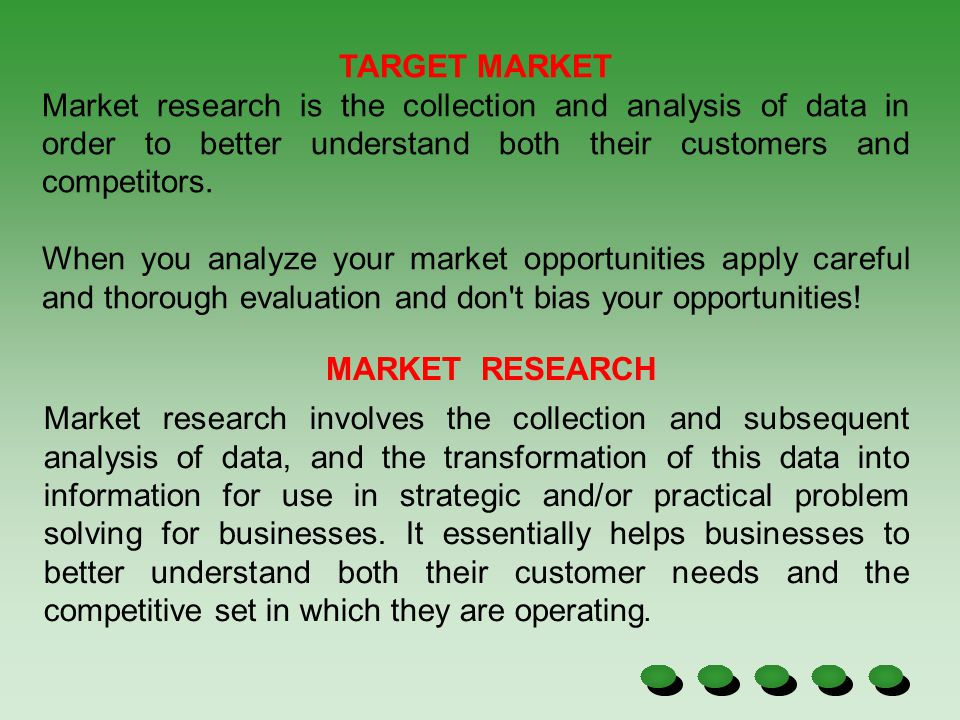 TARGET MARKET Market research is the collection and analysis of data in order to better understand both their customers and competitors.