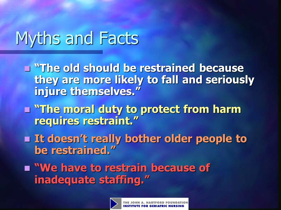 Myths and Facts The old should be restrained because they are more likely to fall and seriously injure themselves.