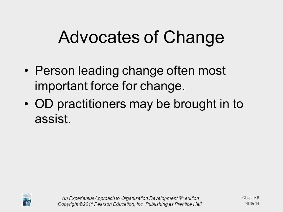 Advocates of Change Person leading change often most important force for change. OD practitioners may be brought in to assist.