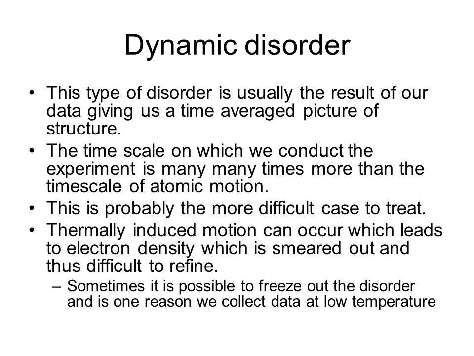 Dynamic disorder This type of disorder is usually the result of our data giving us a time averaged picture of structure.