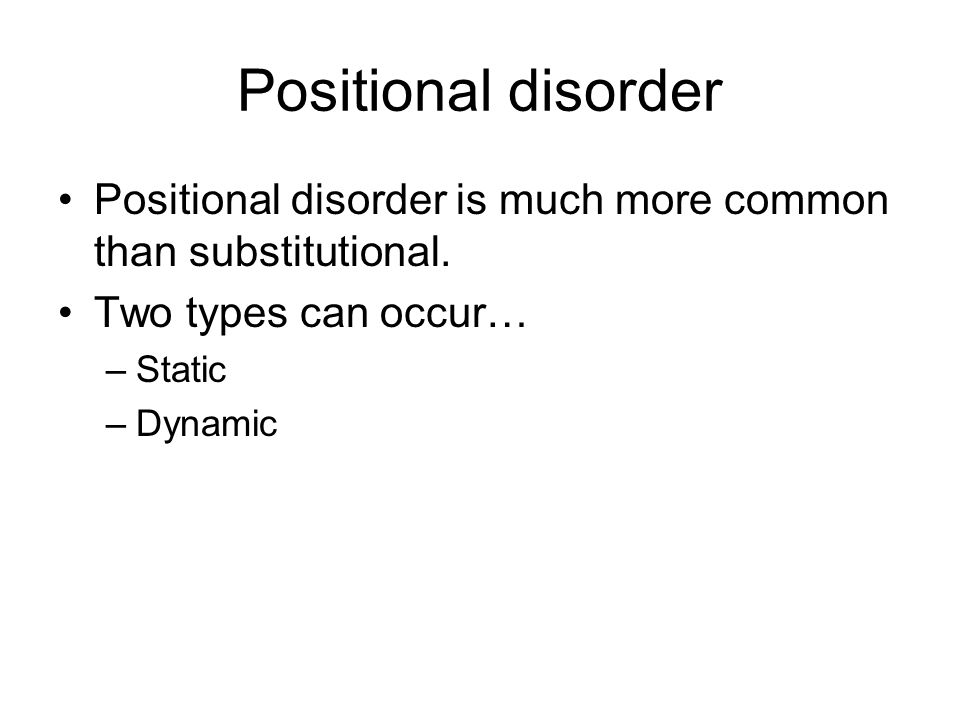 Positional disorder Positional disorder is much more common than substitutional. Two types can occur…