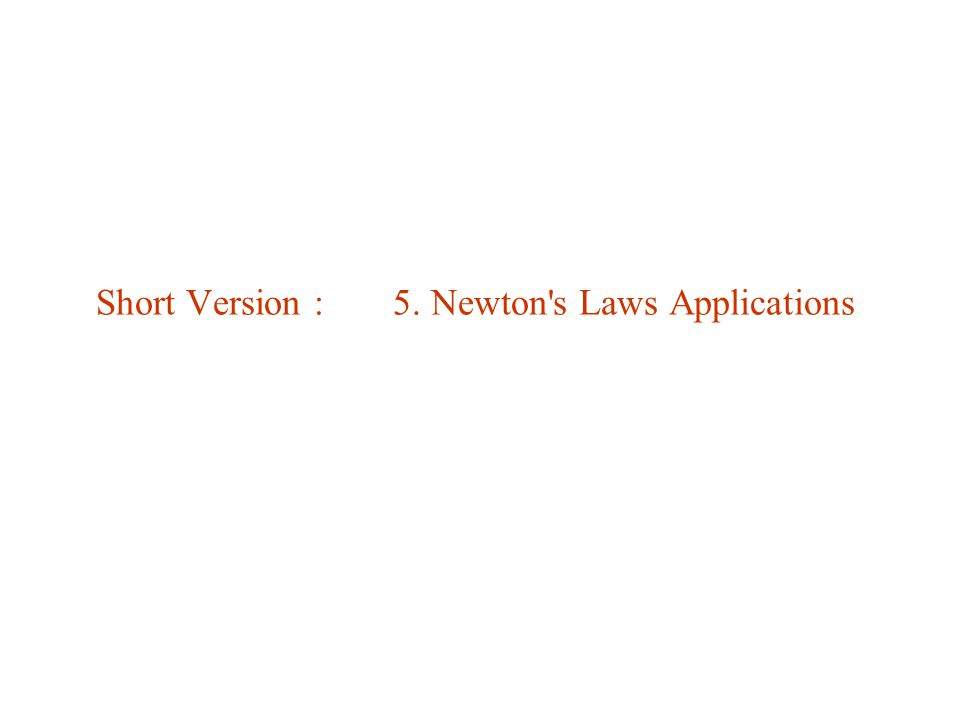 Short Version : 5. Newton s Laws Applications