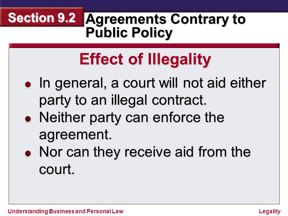 Effect of Illegality In general, a court will not aid either party to an illegal contract. Neither party can enforce the agreement.