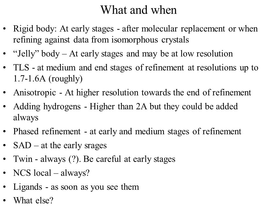 What and when Rigid body: At early stages - after molecular replacement or when refining against data from isomorphous crystals.