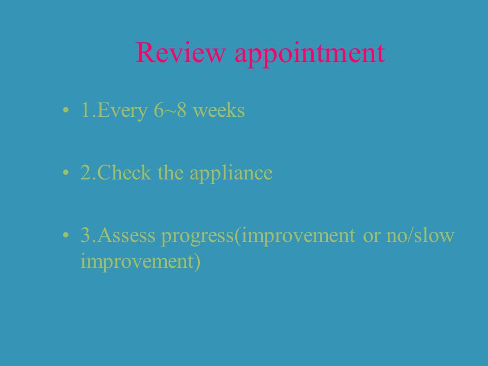Review appointment 1.Every 6~8 weeks 2.Check the appliance