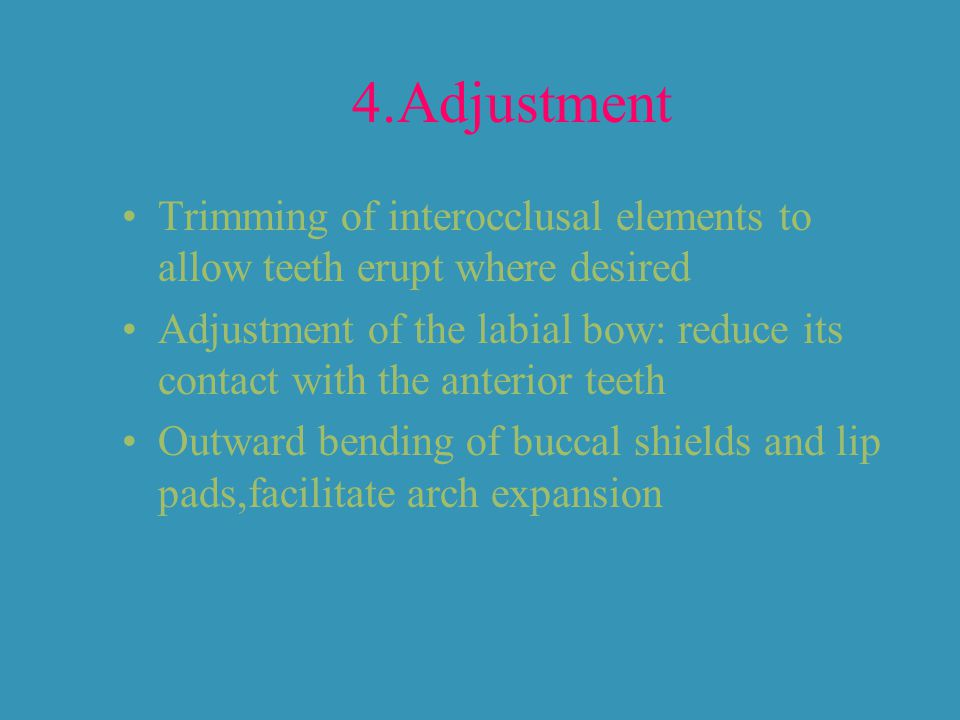 4.Adjustment Trimming of interocclusal elements to allow teeth erupt where desired.