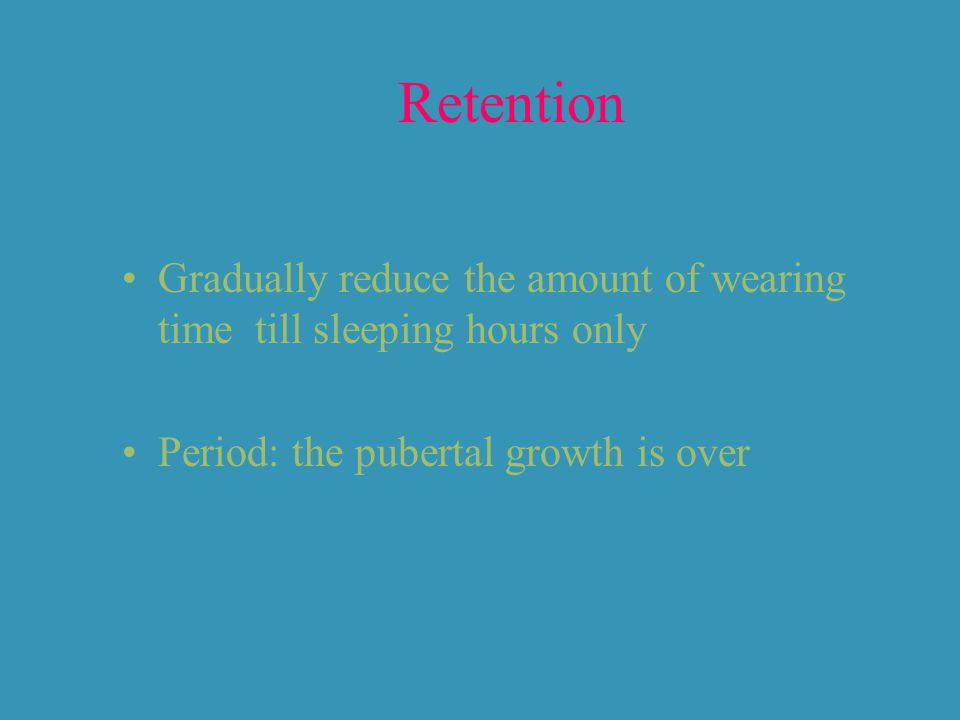 Retention Gradually reduce the amount of wearing time till sleeping hours only.
