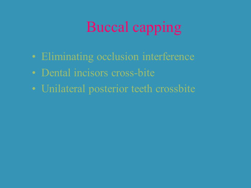 Buccal capping Eliminating occlusion interference
