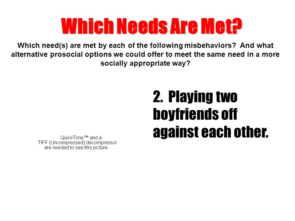 Which Needs Are Met 2. Playing two boyfriends off against each other.