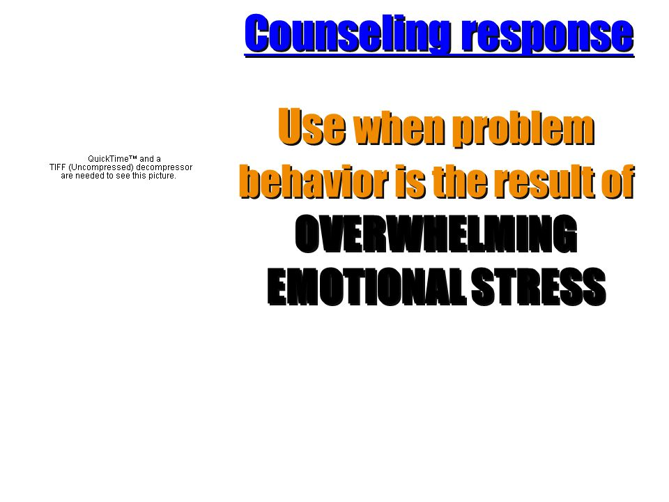 Counseling response Use when problem behavior is the result of OVERWHELMING EMOTIONAL STRESS