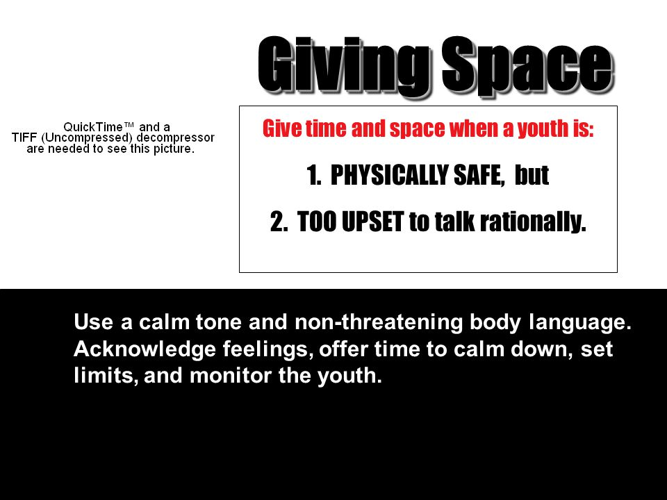Giving Space 1. PHYSICALLY SAFE, but 2. TOO UPSET to talk rationally.