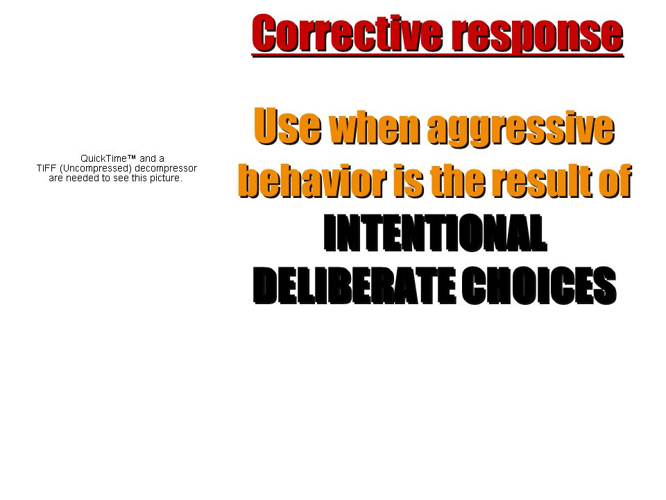 Corrective response Use when aggressive behavior is the result of INTENTIONAL DELIBERATE CHOICES