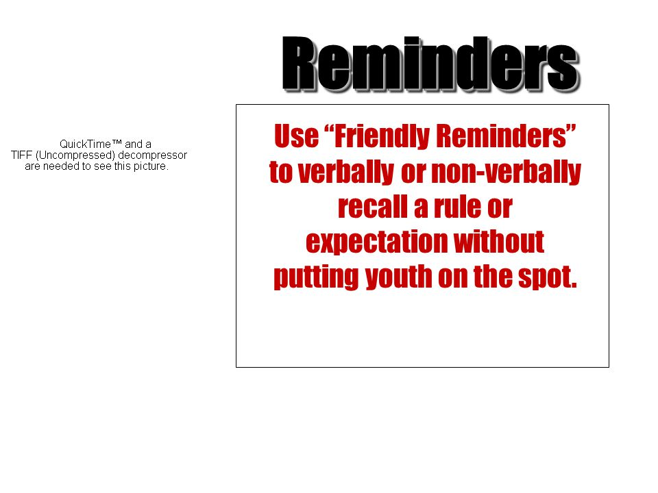 Reminders Use Friendly Reminders to verbally or non-verbally recall a rule or expectation without putting youth on the spot.