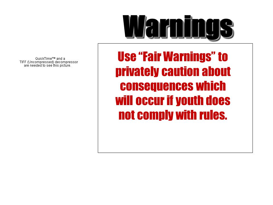 Warnings Use Fair Warnings to privately caution about consequences which will occur if youth does not comply with rules.