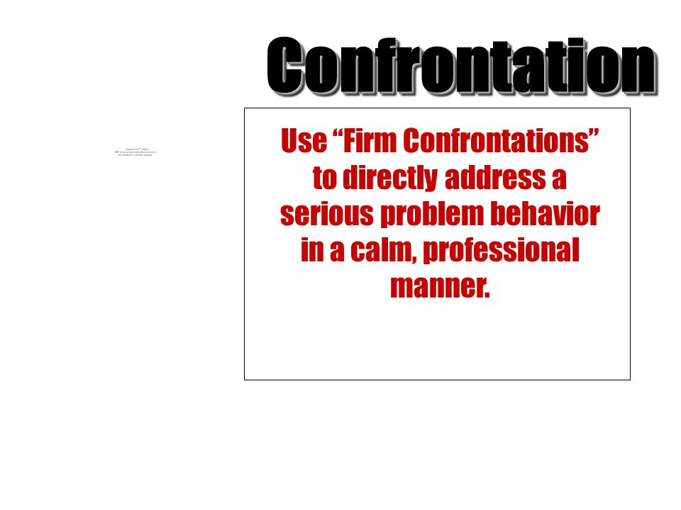 Confrontation Use Firm Confrontations to directly address a serious problem behavior in a calm, professional manner.
