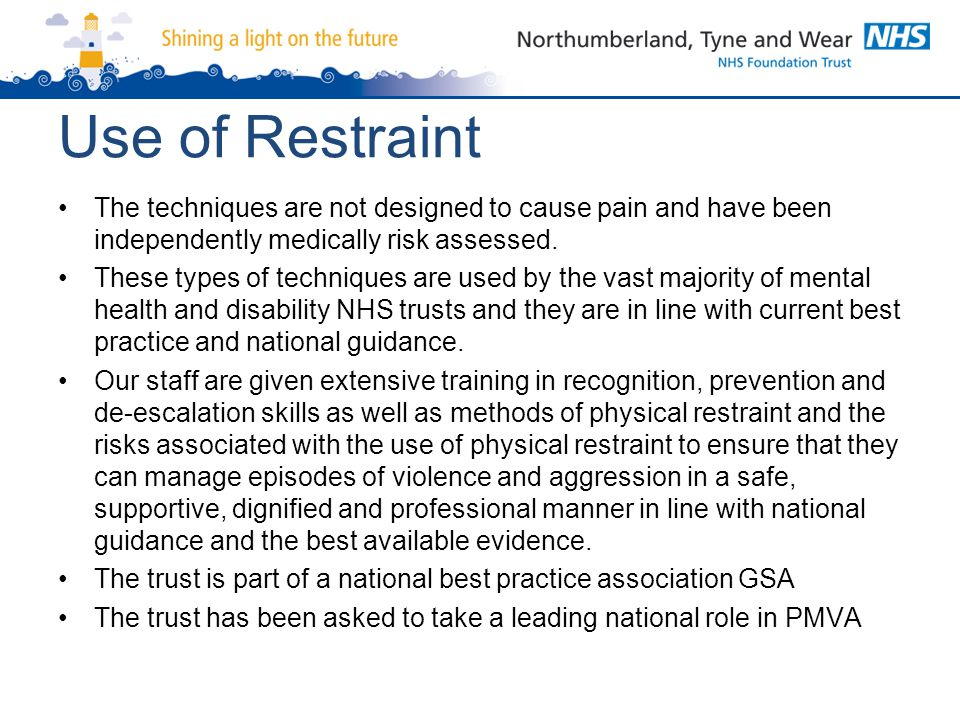 Use of Restraint The techniques are not designed to cause pain and have been independently medically risk assessed.