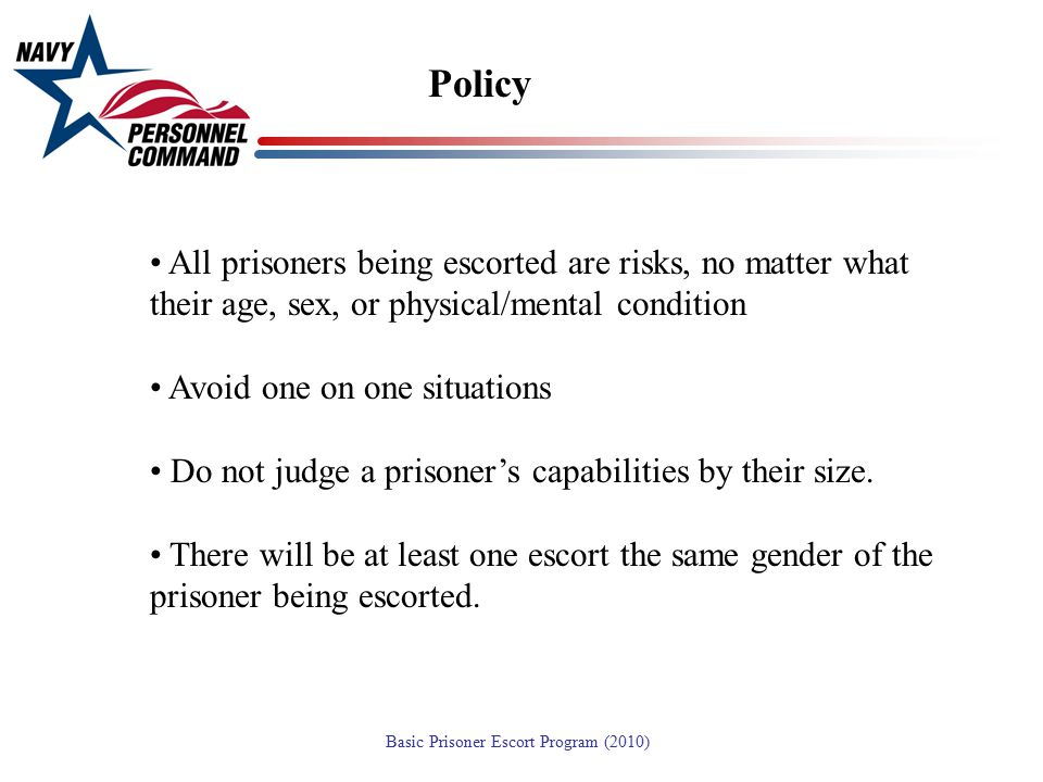 Policy All prisoners being escorted are risks, no matter what their age, sex, or physical/mental condition.