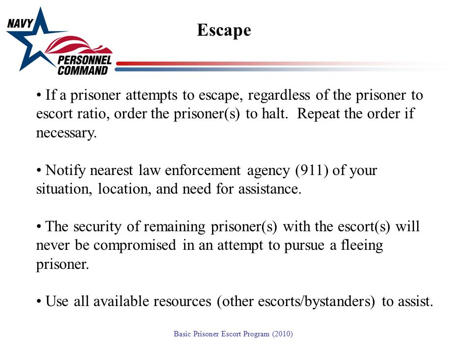 Escape If a prisoner attempts to escape, regardless of the prisoner to escort ratio, order the prisoner(s) to halt. Repeat the order if necessary.