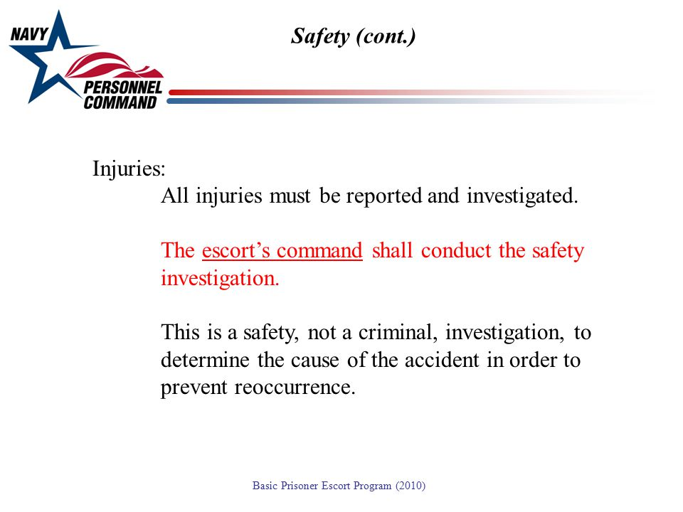 Safety (cont.) Injuries: All injuries must be reported and investigated. The escort's command shall conduct the safety investigation.