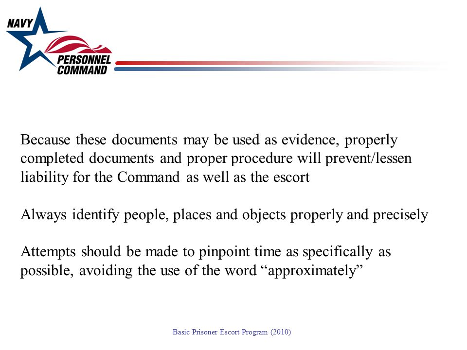 Because these documents may be used as evidence, properly completed documents and proper procedure will prevent/lessen liability for the Command as well as the escort Always identify people, places and objects properly and precisely Attempts should be made to pinpoint time as specifically as possible, avoiding the use of the word approximately