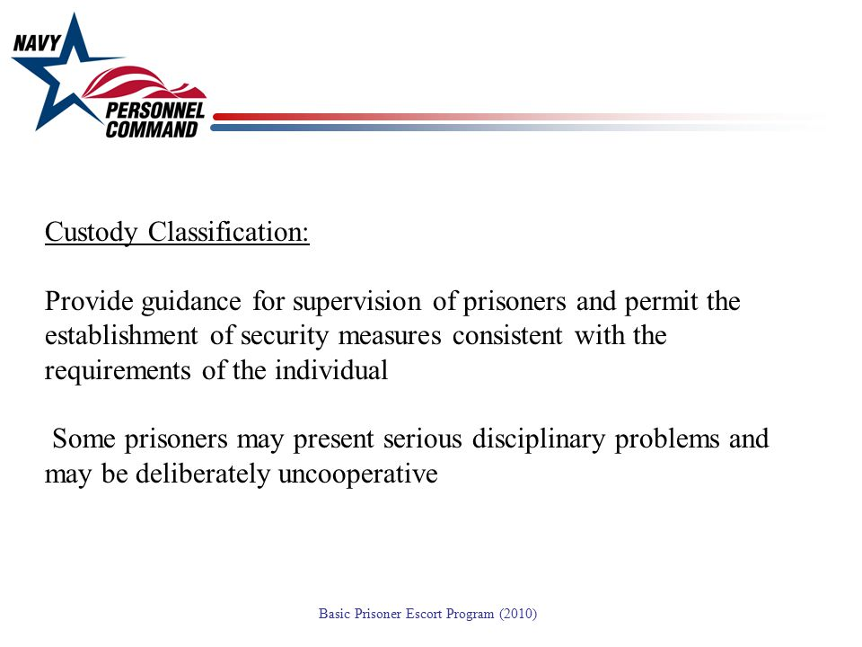 Custody Classification: Provide guidance for supervision of prisoners and permit the establishment of security measures consistent with the requirements of the individual Some prisoners may present serious disciplinary problems and may be deliberately uncooperative