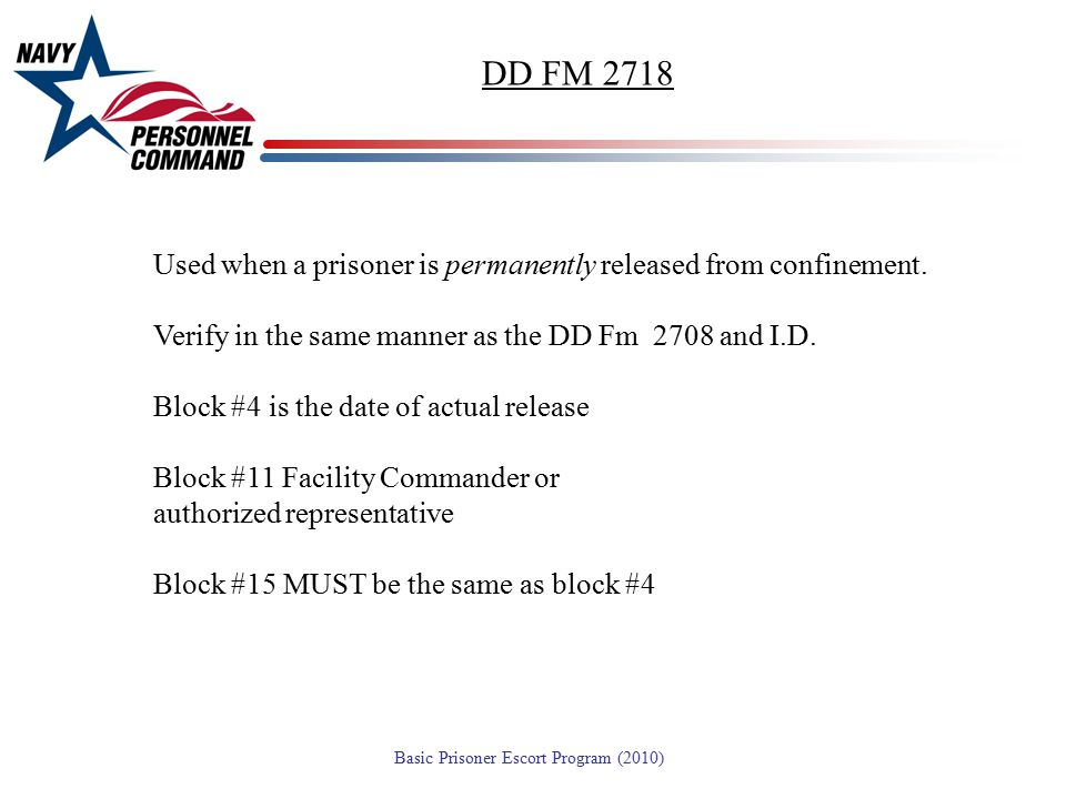 DD FM 2718 Used when a prisoner is permanently released from confinement. Verify in the same manner as the DD Fm 2708 and I.D.