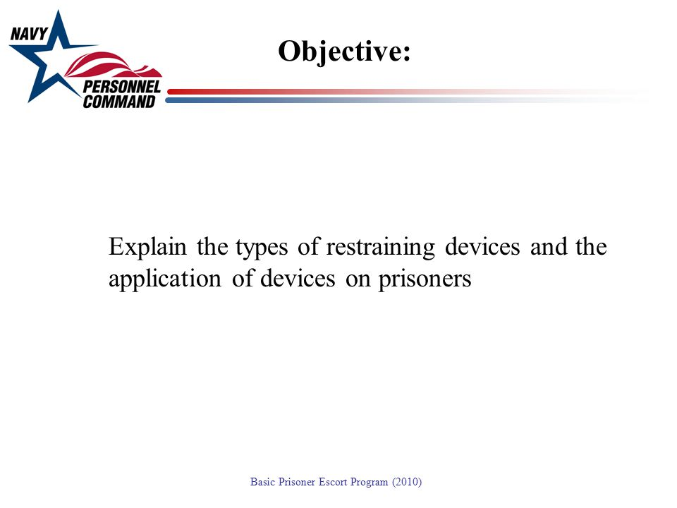 Objective: Explain the types of restraining devices and the application of devices on prisoners