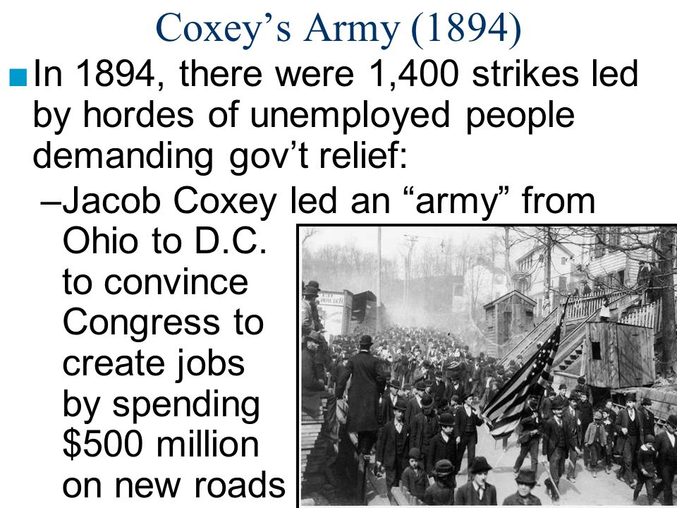 Coxey's Army (1894) In 1894, there were 1,400 strikes led by hordes of unemployed people demanding gov't relief: