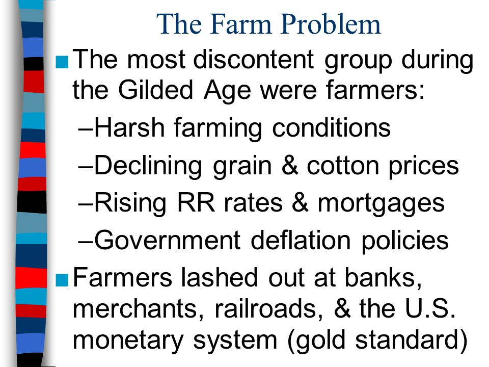 The Farm Problem The most discontent group during the Gilded Age were farmers: Harsh farming conditions.
