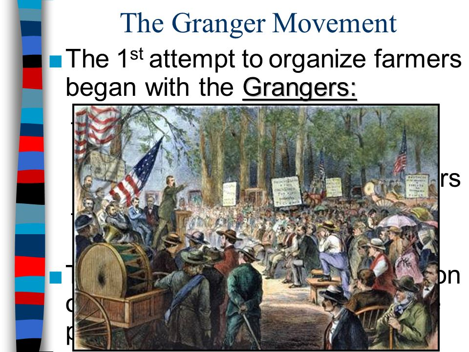 The Granger Movement The 1st attempt to organize farmers began with the Grangers: