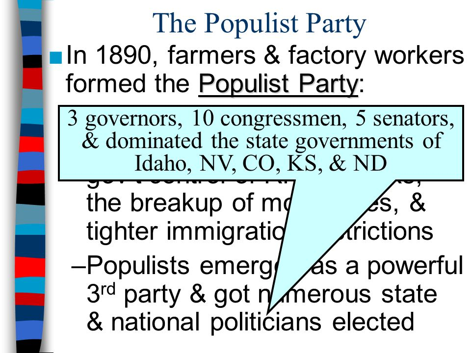 The Populist Party In 1890, farmers & factory workers formed the Populist Party: