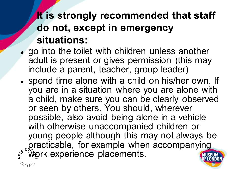 It is strongly recommended that staff do not, except in emergency situations: