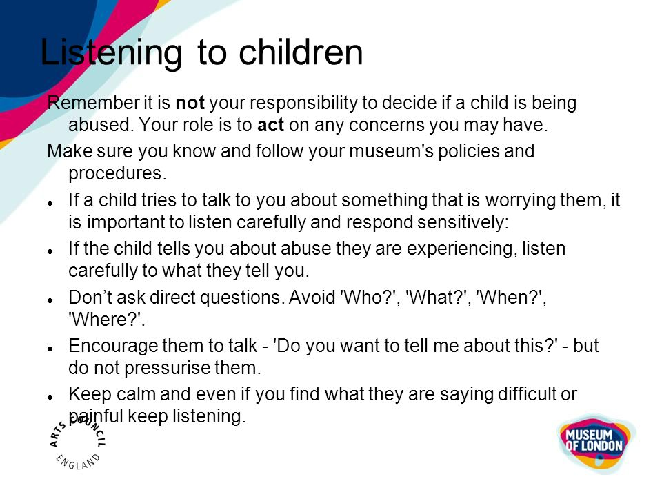 Listening to children Remember it is not your responsibility to decide if a child is being abused. Your role is to act on any concerns you may have.