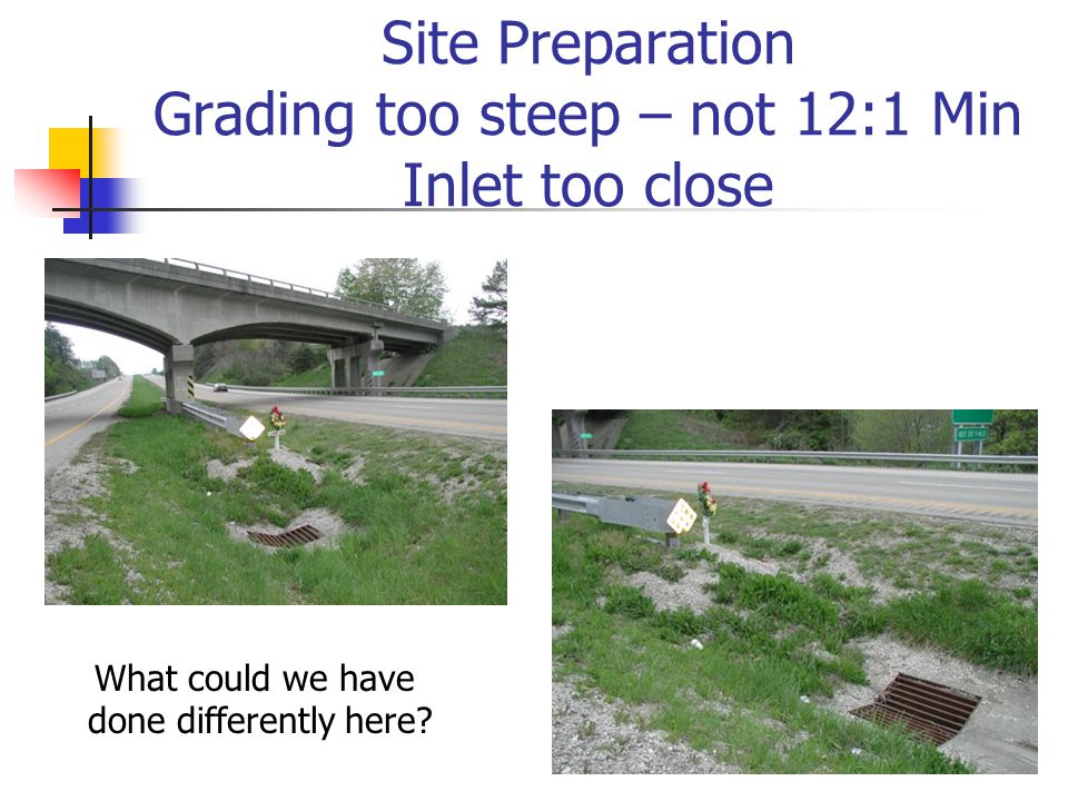 Site Preparation Grading too steep – not 12:1 Min Inlet too close