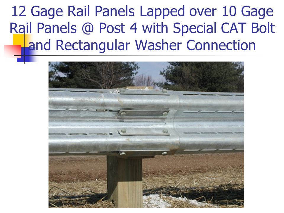 12 Gage Rail Panels Lapped over 10 Gage Rail Panels @ Post 4 with Special CAT Bolt and Rectangular Washer Connection