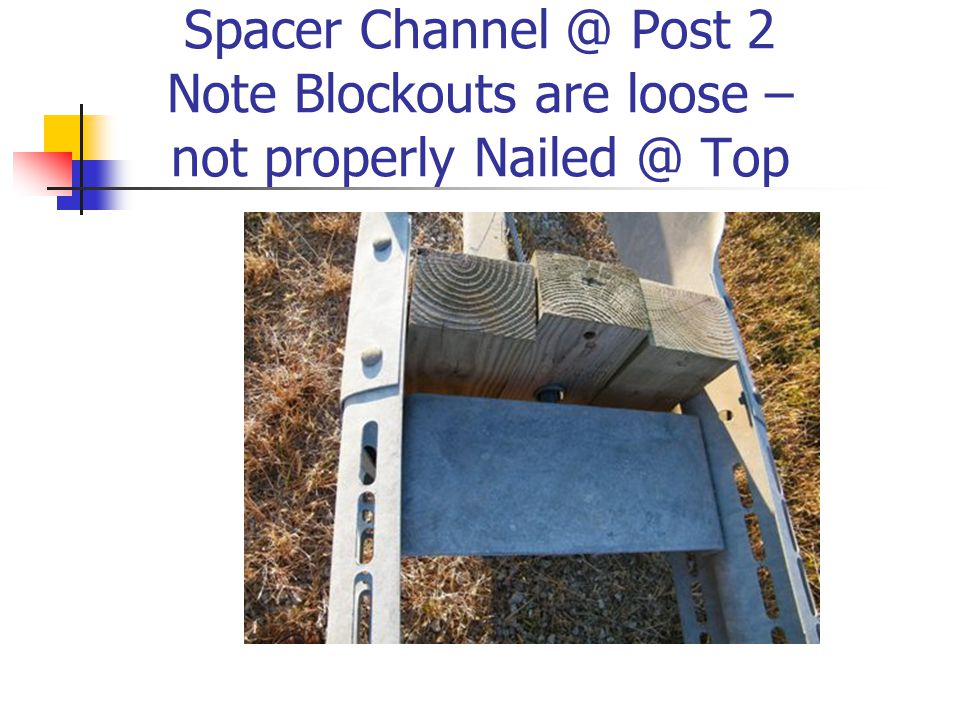 Spacer Channel @ Post 2 Note Blockouts are loose – not properly Nailed @ Top
