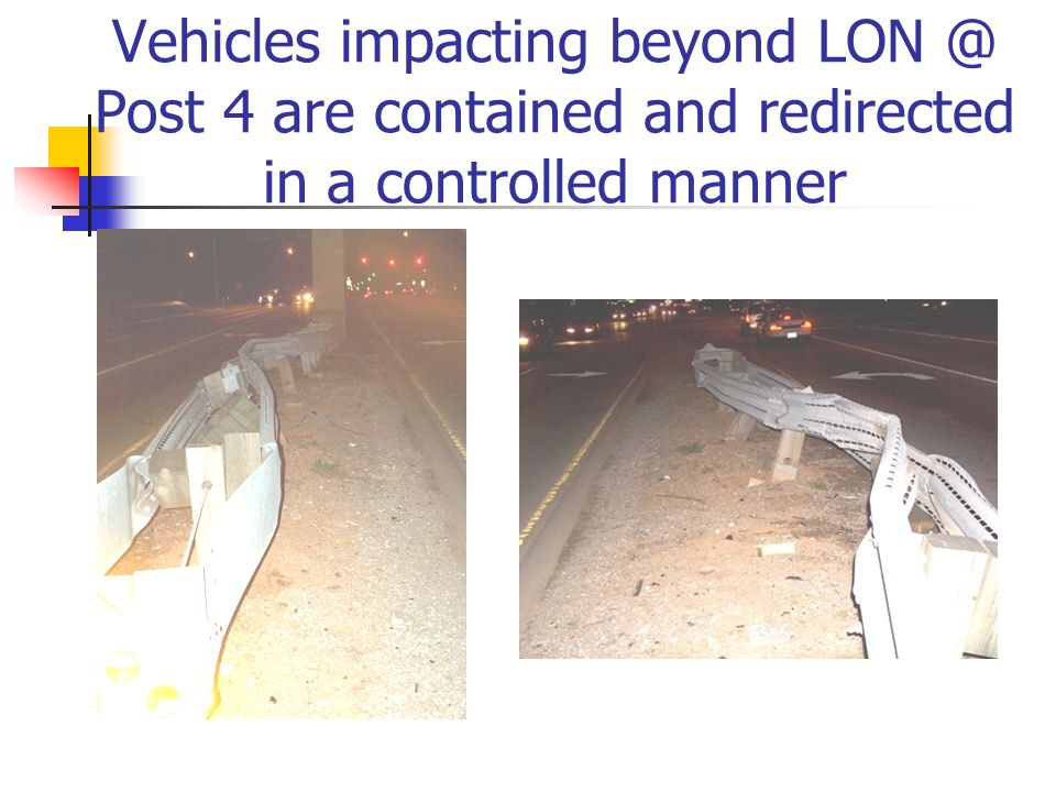 Vehicles impacting beyond LON @ Post 4 are contained and redirected in a controlled manner