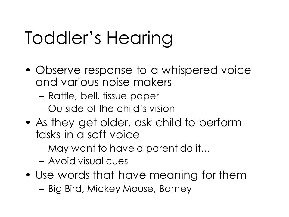 Toddler's Hearing Observe response to a whispered voice and various noise makers. Rattle, bell, tissue paper.