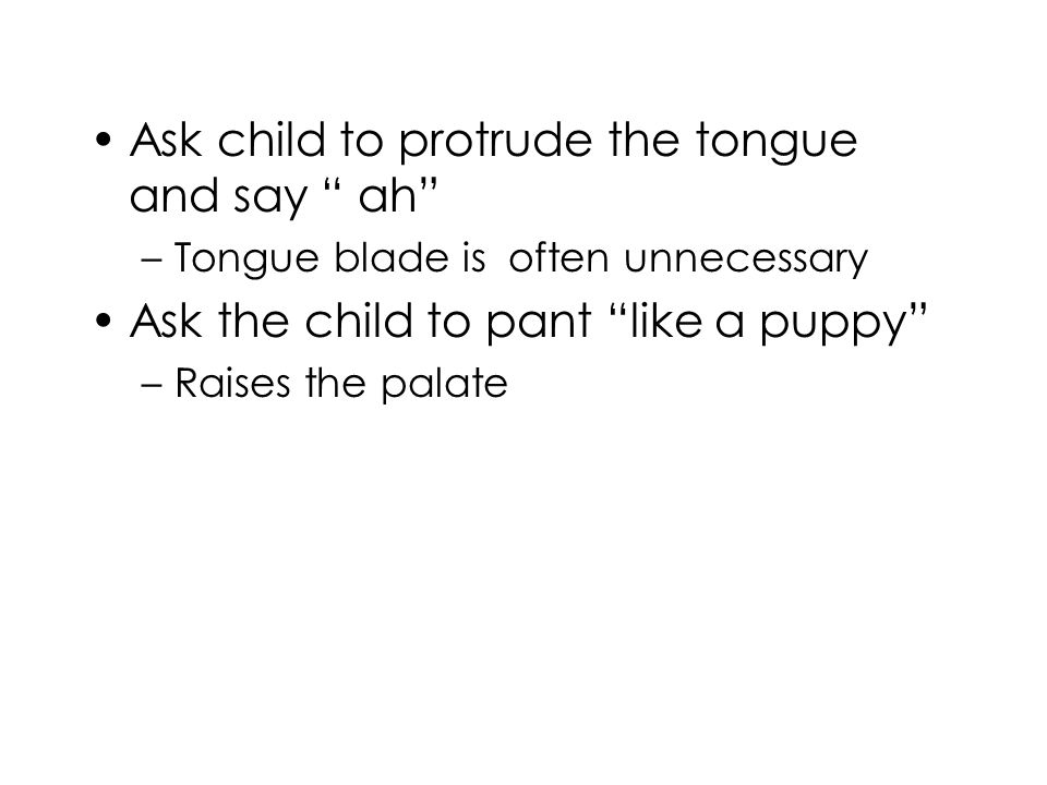 Ask child to protrude the tongue and say ah