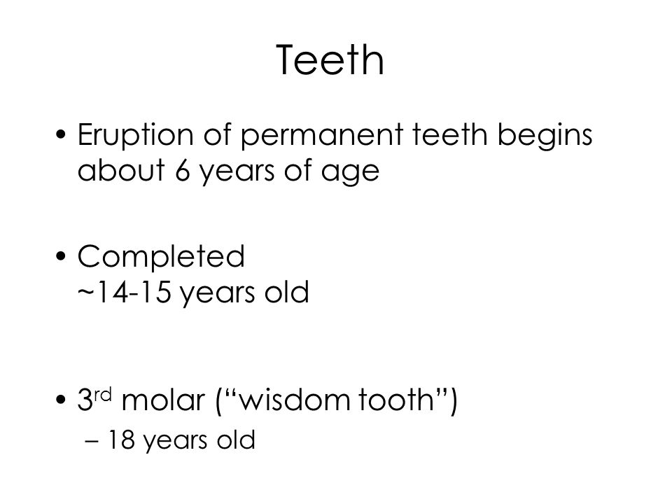 Teeth Eruption of permanent teeth begins about 6 years of age