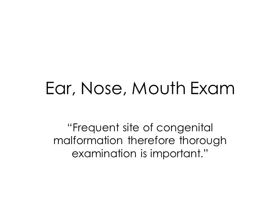 Ear, Nose, Mouth Exam Frequent site of congenital malformation therefore thorough examination is important.