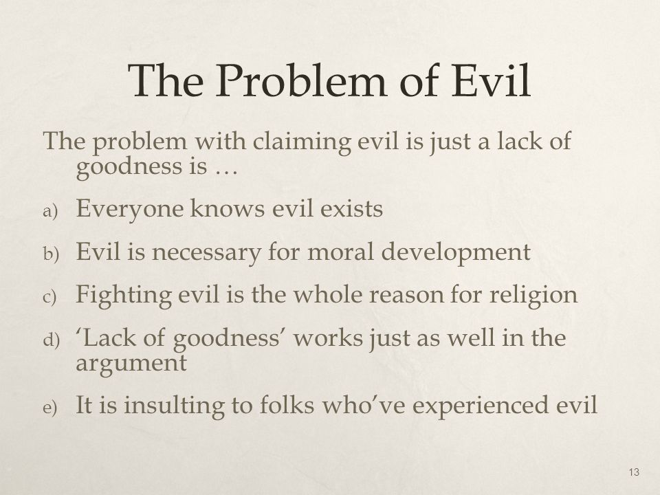 The Problem of Evil The problem with claiming evil is just a lack of goodness is … Everyone knows evil exists.
