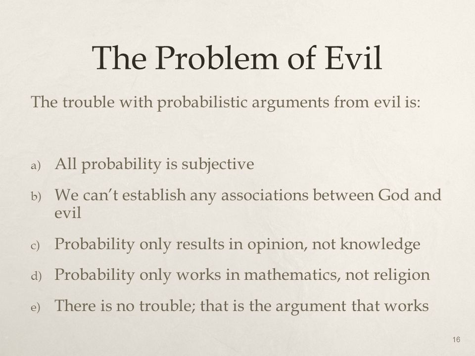 The Problem of Evil The trouble with probabilistic arguments from evil is: All probability is subjective.