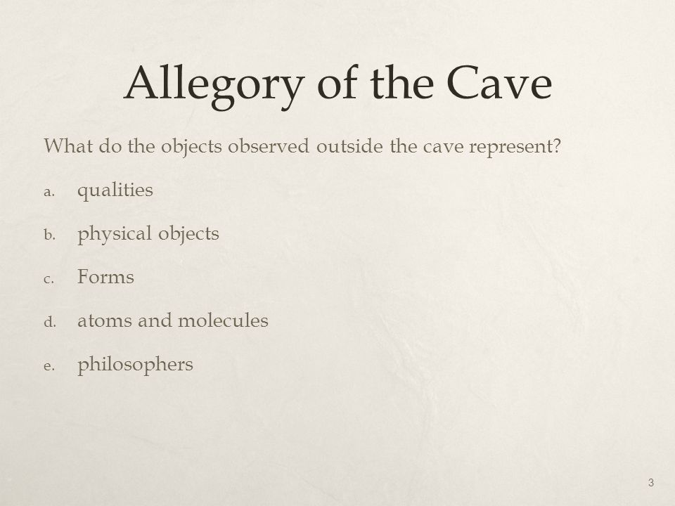 Allegory of the Cave What do the objects observed outside the cave represent qualities. physical objects.