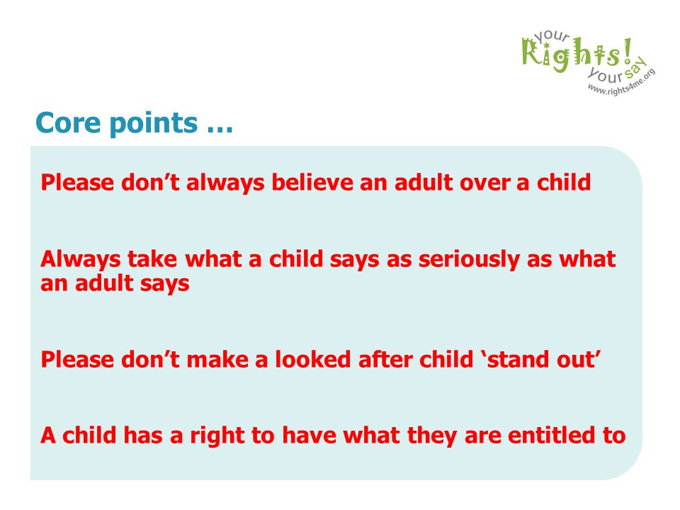 Core points … Please don't always believe an adult over a child. Always take what a child says as seriously as what an adult says.