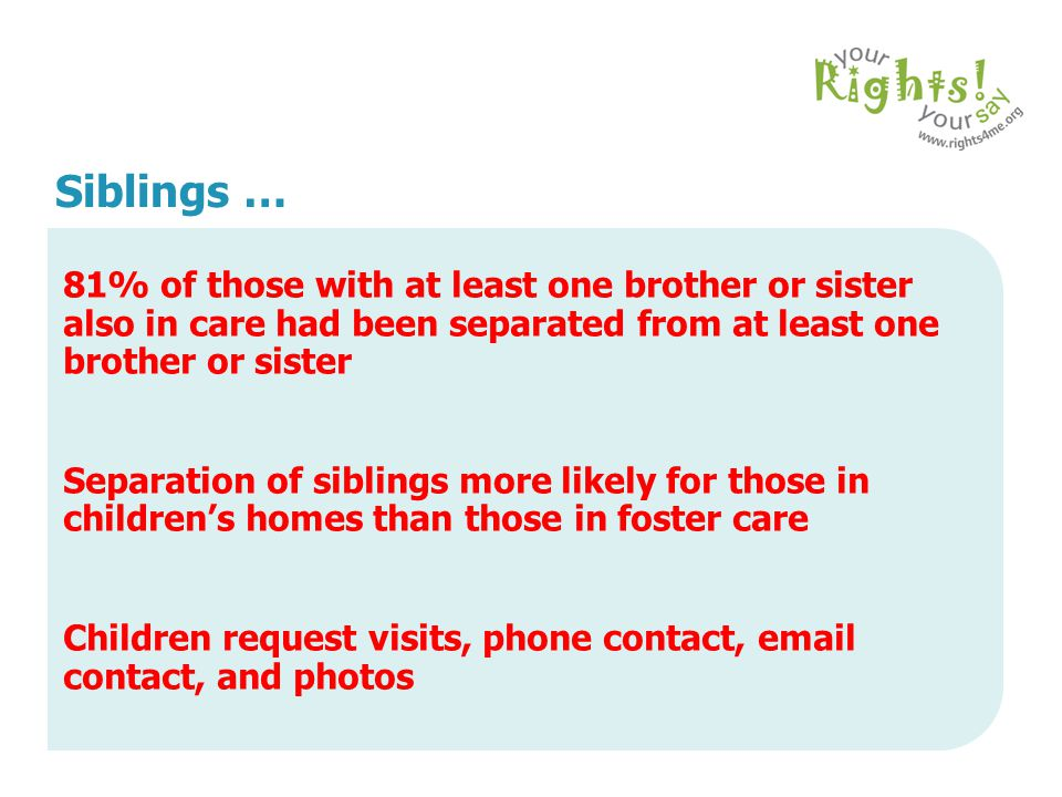 Siblings … 81% of those with at least one brother or sister also in care had been separated from at least one brother or sister.