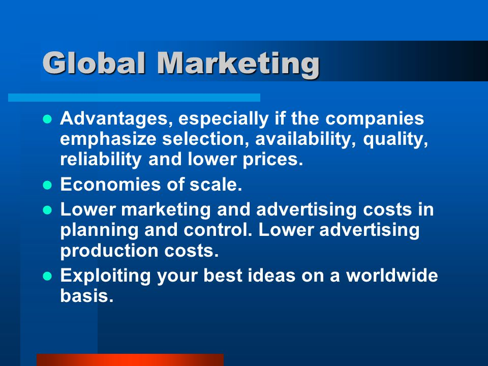 Global Marketing Advantages, especially if the companies emphasize selection, availability, quality, reliability and lower prices.