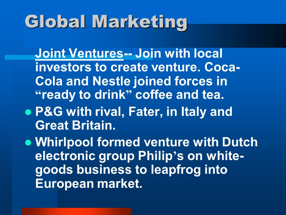 Global Marketing Joint Ventures-- Join with local investors to create venture. Coca-Cola and Nestle joined forces in ready to drink coffee and tea.