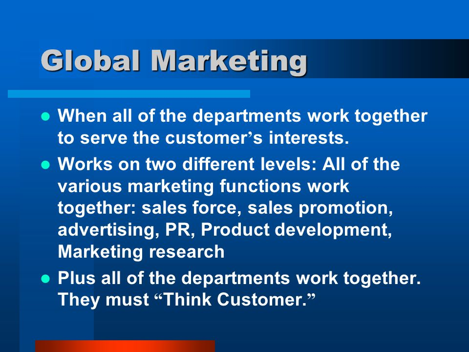 Global Marketing When all of the departments work together to serve the customer's interests.